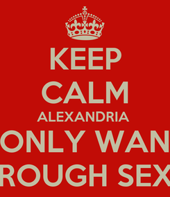 Poster: KEEP CALM ALEXANDRIA  I ONLY WANT ROUGH SEX