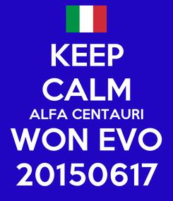 Poster: KEEP CALM ALFA CENTAURI WON EVO 20150617