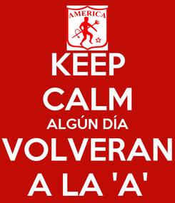 Poster: KEEP CALM ALGÚN DÍA VOLVERAN A LA 'A'