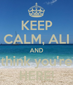 Poster: KEEP CALM, ALI AND think you're HERE!