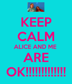 Poster: KEEP CALM ALICE AND ME  ARE OK!!!!!!!!!!!!!