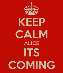 Poster: KEEP CALM ALICE ITS COMING