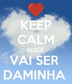 Poster: KEEP CALM ALICE  VAI SER  DAMINHA