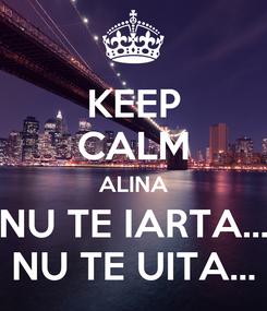 Poster: KEEP CALM ALINA NU TE IARTA... NU TE UITA...