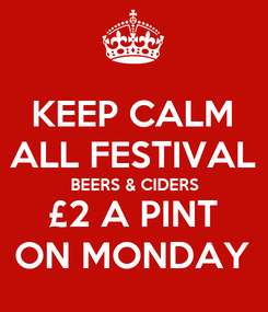 Poster: KEEP CALM ALL FESTIVAL BEERS & CIDERS £2 A PINT ON MONDAY