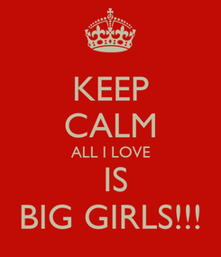 Poster: KEEP CALM ALL I LOVE  IS BIG GIRLS!!!