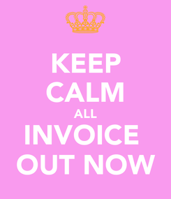 Poster: KEEP CALM ALL INVOICE  OUT NOW
