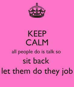 Poster: KEEP CALM all people do is talk so  sit back  let them do they job