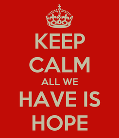 Poster: KEEP CALM ALL WE HAVE IS HOPE