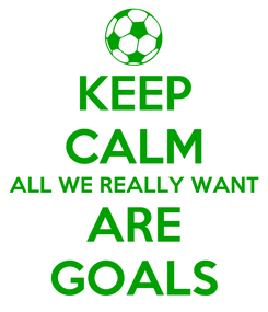 Poster: KEEP CALM ALL WE REALLY WANT ARE GOALS