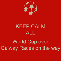 Poster: KEEP CALM ALL  World Cup over Galway Races on the way