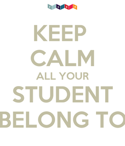 Poster: KEEP  CALM ALL YOUR STUDENT BELONG TO