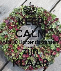Poster: KEEP CALM Alle 18 Hortensiakransen zijn KLAAR