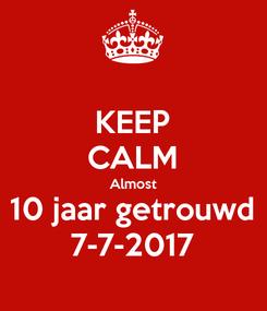 Poster: KEEP CALM Almost 10 jaar getrouwd 7-7-2017