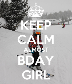 Poster: KEEP CALM ALMOST BDAY GIRL