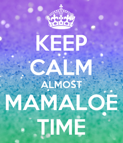 Poster: KEEP CALM ALMOST MAMALOE TIME