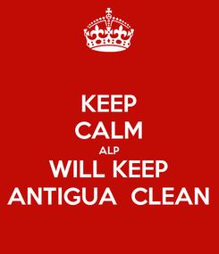 Poster: KEEP CALM ALP WILL KEEP ANTIGUA  CLEAN