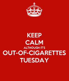 Poster: KEEP CALM ALTHOUGH IT'S OUT-OF-CIGARETTES TUESDAY