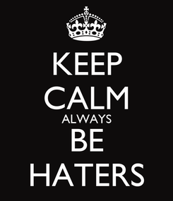 Poster: KEEP CALM ALWAYS BE HATERS