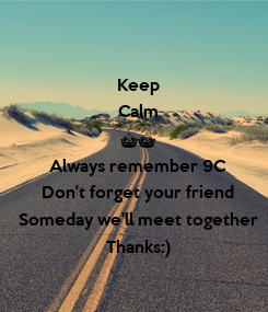 Poster:   Keep Calm ^^ Always remember 9C Don't forget your friend Someday we'll meet together Thanks:)