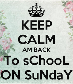 Poster: KEEP CALM AM BACK To sChooL ON SuNdaY