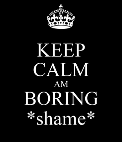 Poster: KEEP CALM AM BORING *shame*