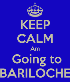 Poster: KEEP CALM Am  Going to BARILOCHE