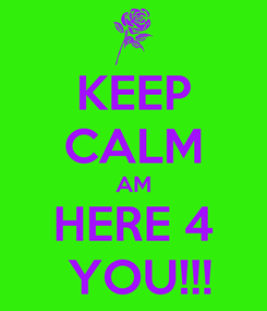 Poster: KEEP CALM AM HERE 4  YOU!!!