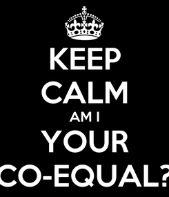 Poster: KEEP CALM AM I YOUR CO-EQUAL?