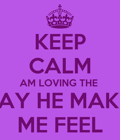 Poster: KEEP CALM AM LOVING THE  WAY HE MAKES ME FEEL