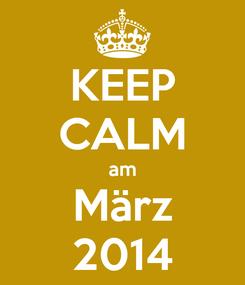 Poster: KEEP CALM am März 2014