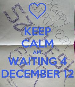Poster: KEEP CALM AM  WAITING 4 DECEMBER 12
