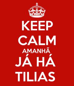 Poster: KEEP CALM AMANHÃ  JÁ HÁ  TILIAS