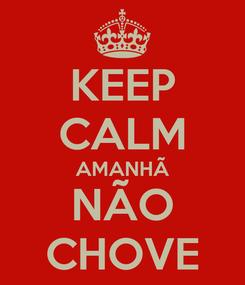 Poster: KEEP CALM AMANHÃ NÃO CHOVE