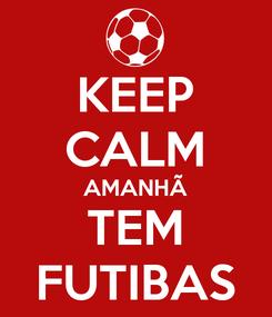 Poster: KEEP CALM AMANHÃ TEM FUTIBAS