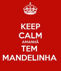 Poster: KEEP CALM AMANHÃ TEM  MANDELINHA