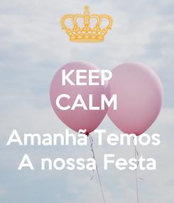 Poster: KEEP CALM  Amanhã Temos  A nossa Festa