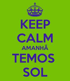 Poster: KEEP CALM AMANHÃ TEMOS  SOL