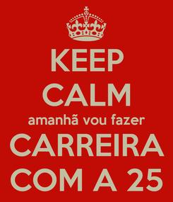 Poster: KEEP CALM amanhã vou fazer CARREIRA COM A 25