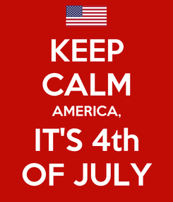 Poster: KEEP CALM AMERICA, IT'S 4th OF JULY
