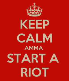 Poster: KEEP CALM AMMA  START A  RIOT