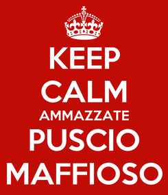 Poster: KEEP CALM AMMAZZATE PUSCIO MAFFIOSO