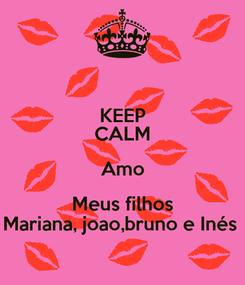 Poster: KEEP CALM Amo Meus filhos Mariana, joao,bruno e Inés