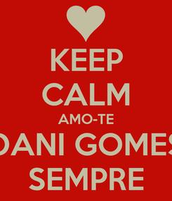 Poster: KEEP CALM AMO-TE DANI GOMES SEMPRE