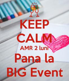 Poster: KEEP CALM AMR 2 luni Pana la BIG Event