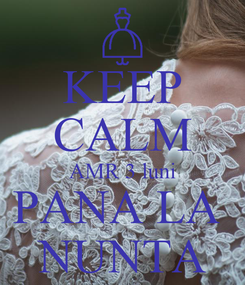 Poster: KEEP CALM AMR 3 luni PANA LA  NUNTA