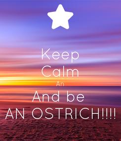 Poster: Keep Calm An And be  AN OSTRICH!!!!