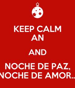 Poster: KEEP CALM AN AND NOCHE DE PAZ, NOCHE DE AMOR...