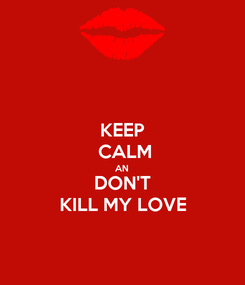 Poster: KEEP  CALM AN DON'T KILL MY LOVE