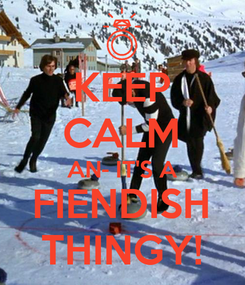 Poster: KEEP CALM AN- IT'S A FIENDISH THINGY!